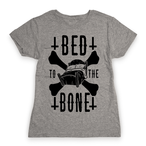 Bed To The Bone Womens T-Shirt