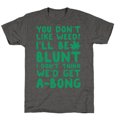 You Don't Like Weed? I'll Be Blunt I Don't Think We'd Get A-Bong T-Shirt