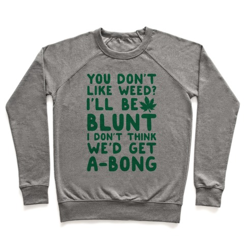 You Don't Like Weed? I'll Be Blunt I Don't Think We'd Get A-Bong Pullover