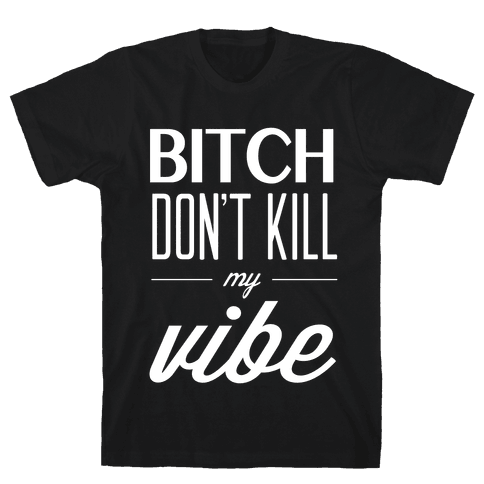 Bitch Don't Kill My Vibe Mens T-Shirt