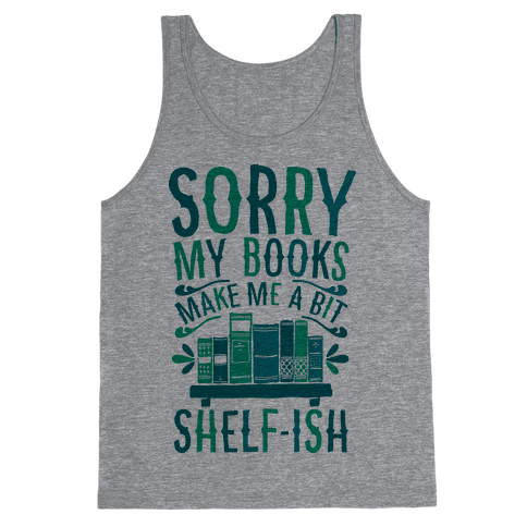 Sorry My Books Make Me a Bit Shelf-ish Tank Top