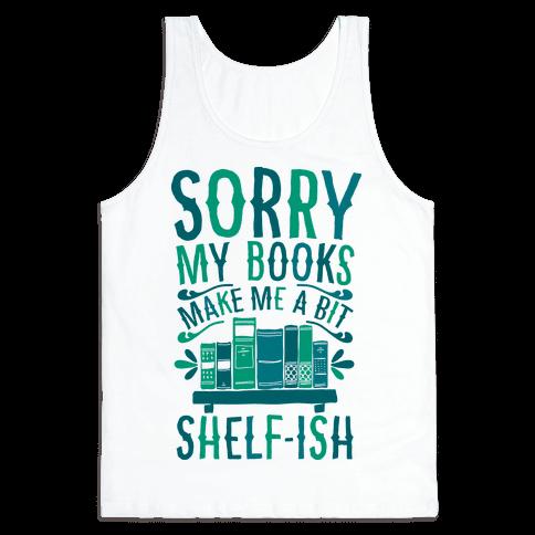 Sorry My Books Make Me a Bit Shelf-ish Tank Top
