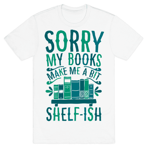 Sorry My Books Make Me a Bit Shelf-ish Mens T-Shirt