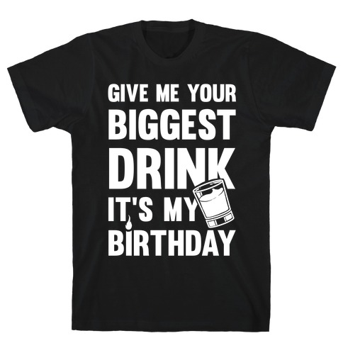 Give Me Your Biggest Drink It's My Birthday T-Shirt