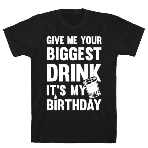 Give Me Your Biggest Drink It's My Birthday Mens/Unisex T-Shirt