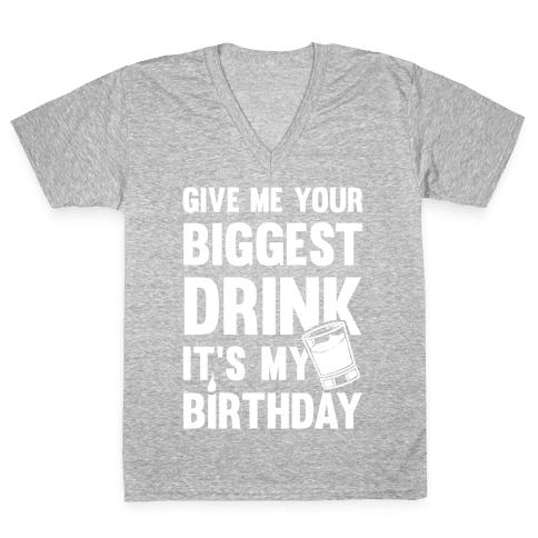 Give Me Your Biggest Drink It's My Birthday V-Neck Tee Shirt