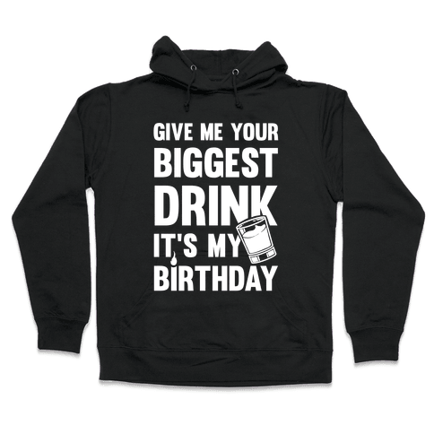 Give Me Your Biggest Drink It's My Birthday Hooded Sweatshirt