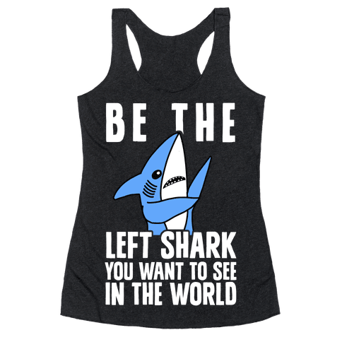 Be The Left Shark You Want To See In The World Racerback Tank Top