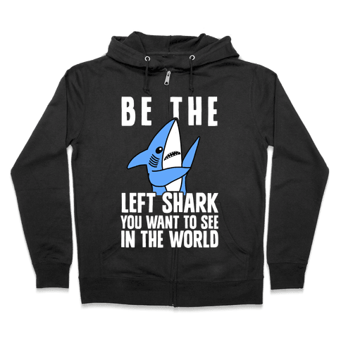 Be The Left Shark You Want To See In The World Zip Hoodie