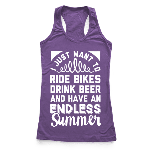 I Just Want To Ride Bikes Drink Beer And Have An Endless Summer Racerback Tank Top