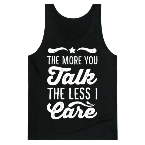 The More You Talk, The Less I Care. Tank Top