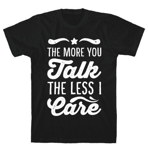 The More You Talk, The Less I Care. Mens T-Shirt