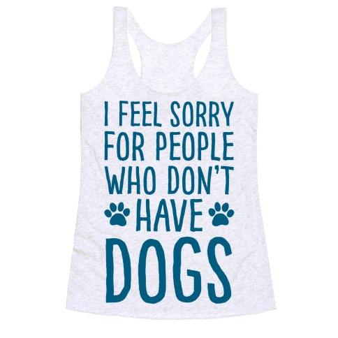 I Feel Sorry For People Who Don't Have Dogs Racerback Tank Top