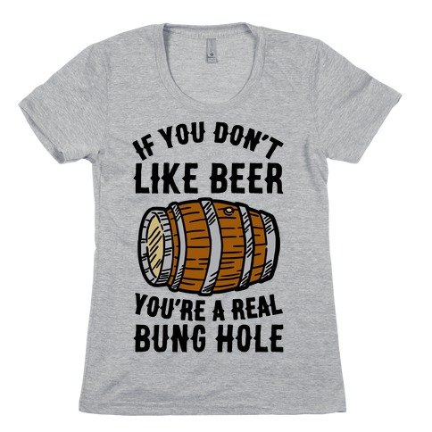 You Don't Like Beer? Womens T-Shirt