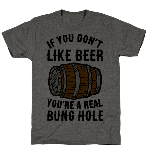 You Don't Like Beer? Mens T-Shirt
