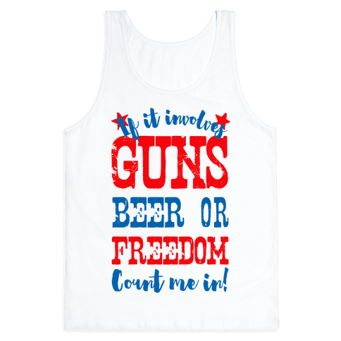 If It Involves Guns Beer or Freedom Count Me In!
