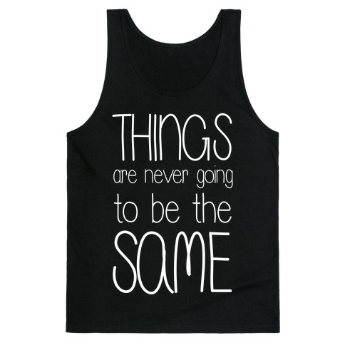 Things Are Never Going to Be the Same Tank Top