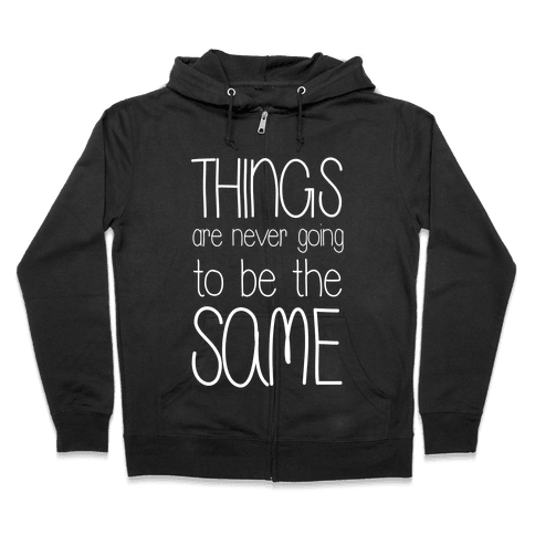 Things Are Never Going to Be the Same Zip Hoodie