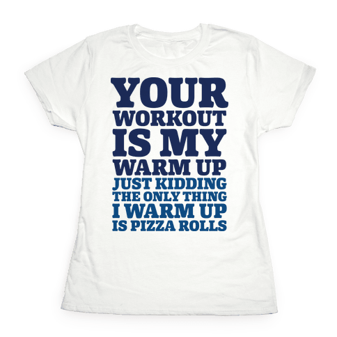 Your Workout is My Warm Up Just Kidding Womens T-Shirt