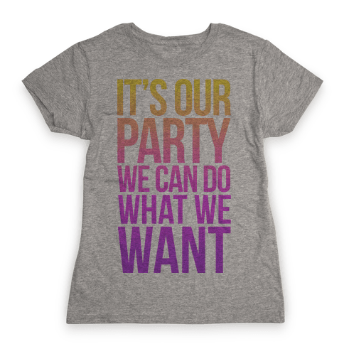 It's Our Party We Can Do What We Want Womens T-Shirt