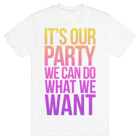 It's Our Party We Can Do What We Want Mens T-Shirt