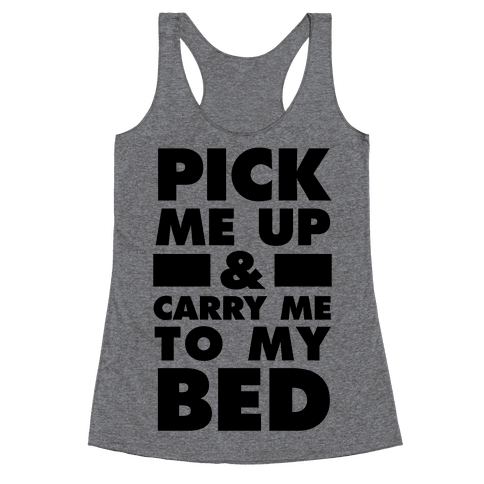 Pick Me Up And Carry Me To My Bed Racerback Tank Top
