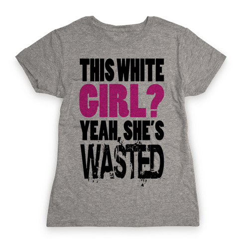 This White Girl? Yeah, She's Wasted. (tank) Womens T-Shirt