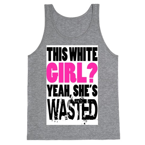 This White Girl? Yeah, She's Wasted. (tank) Tank Top