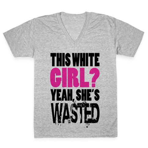 This White Girl? Yeah, She's Wasted. (tank) V-Neck Tee Shirt