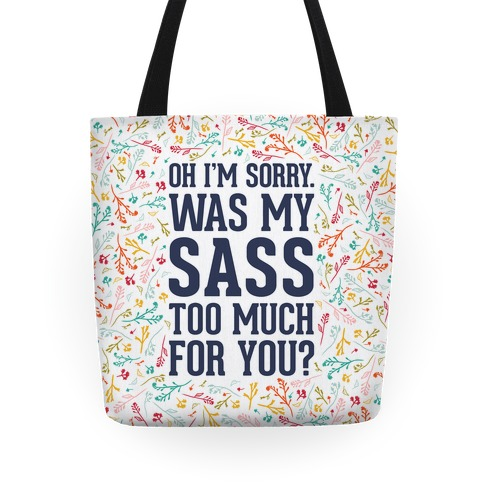 Oh I'm Sorry. Was My Sass Too Much For You? Tote