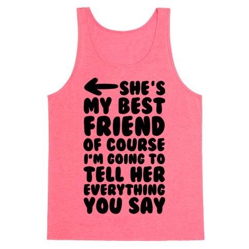 She's My Best Friend Of Course I'm Going to Tell Her Everything You Say 2 Tank Top