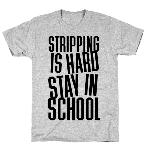 Stripping Is Hard, Stay In School Mens T-Shirt