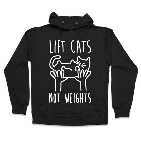 Lift Cats Not Weights Hooded Sweatshirt