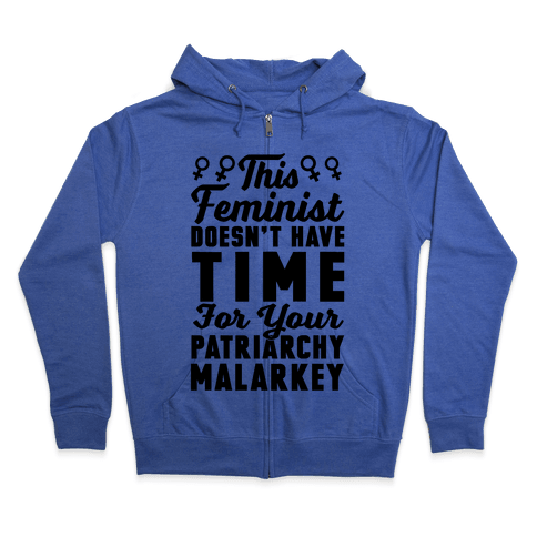 This Feminist Doesn't Have Time For Your Patriarchy Malarkey Zip Hoodie