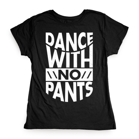 Dance With No Pants Womens T-Shirt