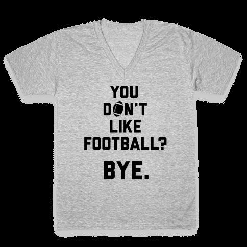 You Don't Like Football? V-Neck Tee Shirt
