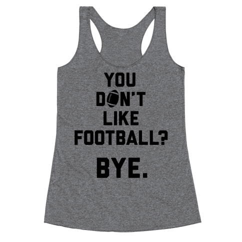You Don't Like Football? Racerback Tank Top