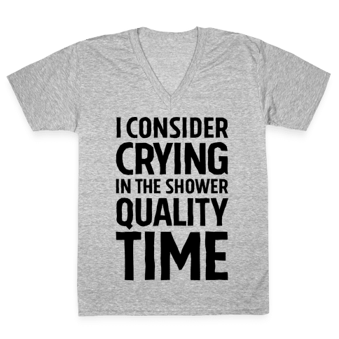 I Consider Crying In The Shower Quality Time V-Neck Tee Shirt