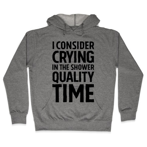 I Consider Crying In The Shower Quality Time Hooded Sweatshirt