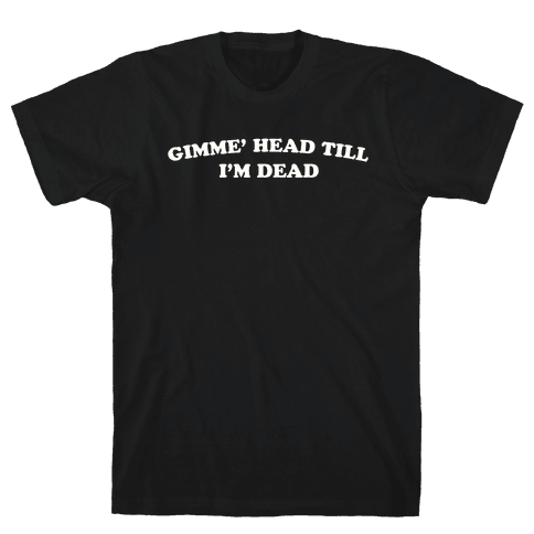 Gimme' Head Till I'm Dead Mens T-Shirt