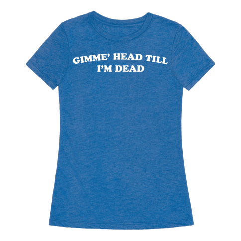 gimme 39 head till i 39 m dead t shirt human
