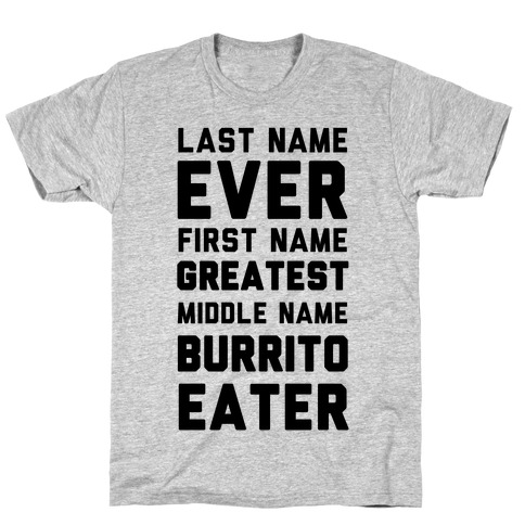 Last Name Ever First Name Greatest Middle Name Burrito Eater T-Shirt