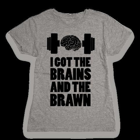 I got the Brains and Brawn! Womens T-Shirt