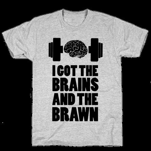 I got the Brains and Brawn! Mens T-Shirt