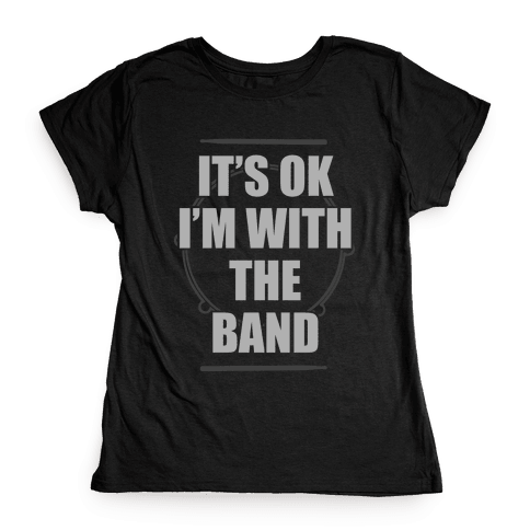 It's Okay I'm With The Band Womens T-Shirt