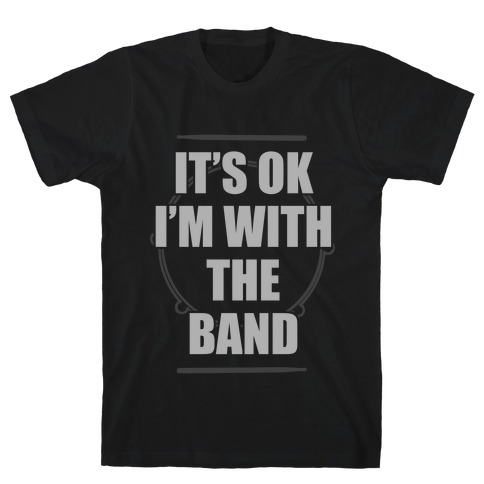 It's Okay I'm With The Band T-Shirt