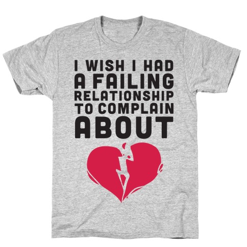 I Wish I Had A Failing Relationship To Complain About T-Shirt