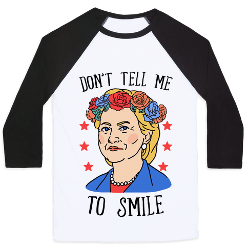 Hillary Clinton: Don't Tell Me To Smile Baseball Tee