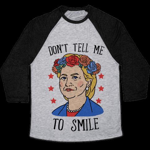 Hillary Clinton: Don't Tell Me To Smile Baseball Tee