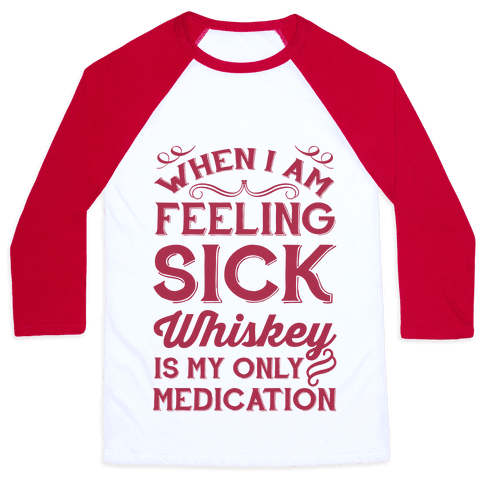 When I Am Feeling Sick Whiskey Is My Only Medication Baseball Tee